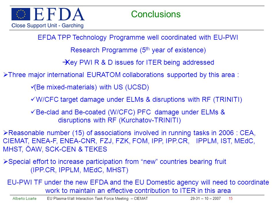 Alberto Loarte EU Plasma-Wall Interaction Task Force Meeting – CIEMAT – 10 – Conclusions EFDA TPP Technology Programme well coordinated with EU-PWI Research Programme (5 th year of existence) Key PWI R & D issues for ITER being addressed Three major international EURATOM collaborations supported by this area : (Be mixed-materials) with US (UCSD) W/CFC target damage under ELMs & disruptions with RF (TRINITI) Be-clad and Be-coated (W/CFC) PFC damage under ELMs & disruptions with RF (Kurchatov-TRINITI) Reasonable number (15) of associations involved in running tasks in 2006 : CEA, CIEMAT, ENEA-F, ENEA-CNR, FZJ, FZK, FOM, IPP, IPP.CR, IPPLM, IST, MEdC, MHST, ÖAW, SCK-CEN & TEKES Special effort to increase participation from new countries bearing fruit (IPP.CR, IPPLM, MEdC, MHST) EU-PWI TF under the new EFDA and the EU Domestic agency will need to coordinate work to maintain an effective contribution to ITER in this area