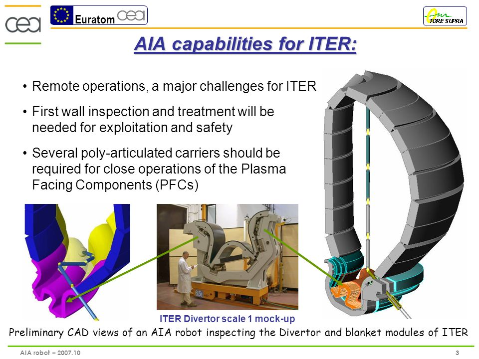 Euratom 4 AIA robot – 2007.10 The Articulated Arm characteristics: The complete AIA robot is assembled and tested at the CEA/LIST laboratory, June 2007 Length : 8 meters, payload : 10 Kg, 5 modules with 8 degrees of freedom, Ø160 mm titanium tube, total weight 150 kg, Articulations capabilities : elevation +/- 45°; horizontal rotation +/- 90°, All electro-technical components are embedded in modules and inserted in airtight boxes with stainless steel umbilicus for electric cables course Operation conditions : ultra high vacuum (10 -6 Pa) and 120°C, Baking phase : 200 °C for outgasing.