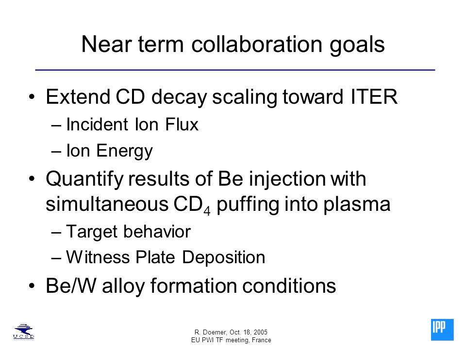 R. Doerner, Oct. 18, 2005 EU PWI TF meeting, France Near term collaboration goals Extend CD decay scaling toward ITER –Incident Ion Flux –Ion Energy Q