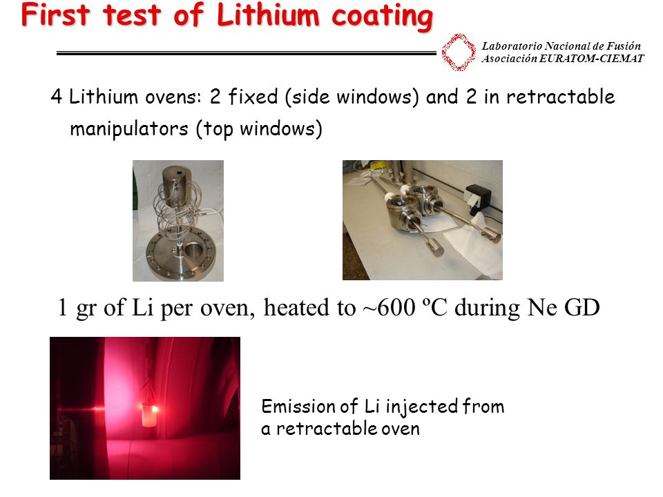 Laboratorio Nacional de Fusión Asociación EURATOM-CIEMAT First test of Lithium coating 4 Lithium ovens: 2 fixed (side windows) and 2 in retractable manipulators (top windows) 1 gr of Li per oven, heated to ~600 ºC during Ne GD Emission of Li injected from a retractable oven Emission of Li injected from a retractable oven