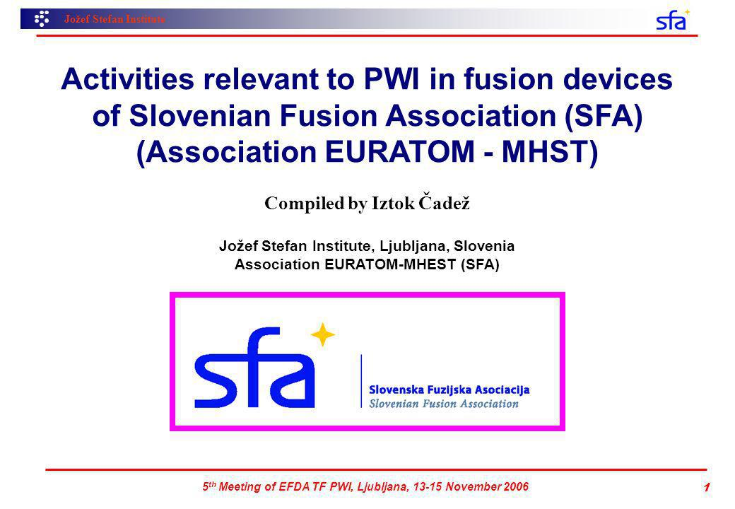 Jožef Stefan Institute 5 th Meeting of EFDA TF PWI, Ljubljana, 13-15 November 2006 1 Activities relevant to PWI in fusion devices of Slovenian Fusion Association (SFA) (Association EURATOM - MHST) Compiled by Iztok Čadež Jožef Stefan Institute, Ljubljana, Slovenia Association EURATOM-MHEST (SFA)