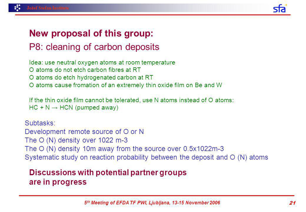 Jožef Stefan Institute 5 th Meeting of EFDA TF PWI, Ljubljana, 13-15 November 2006 21 New proposal of this group: P8: cleaning of carbon deposits Idea: use neutral oxygen atoms at room temperature O atoms do not etch carbon fibres at RT O atoms do etch hydrogenated carbon at RT O atoms cause fromation of an extremely thin oxide film on Be and W If the thin oxide film cannot be tolerated, use N atoms instead of O atoms: HC + N HCN (pumped away) Subtasks: Development remote source of O or N The O (N) density over 1022 m-3 The O (N) density 10m away from the source over 0.5x1022m-3 Systematic study on reaction probability between the deposit and O (N) atoms Discussions with potential partner groups are in progress