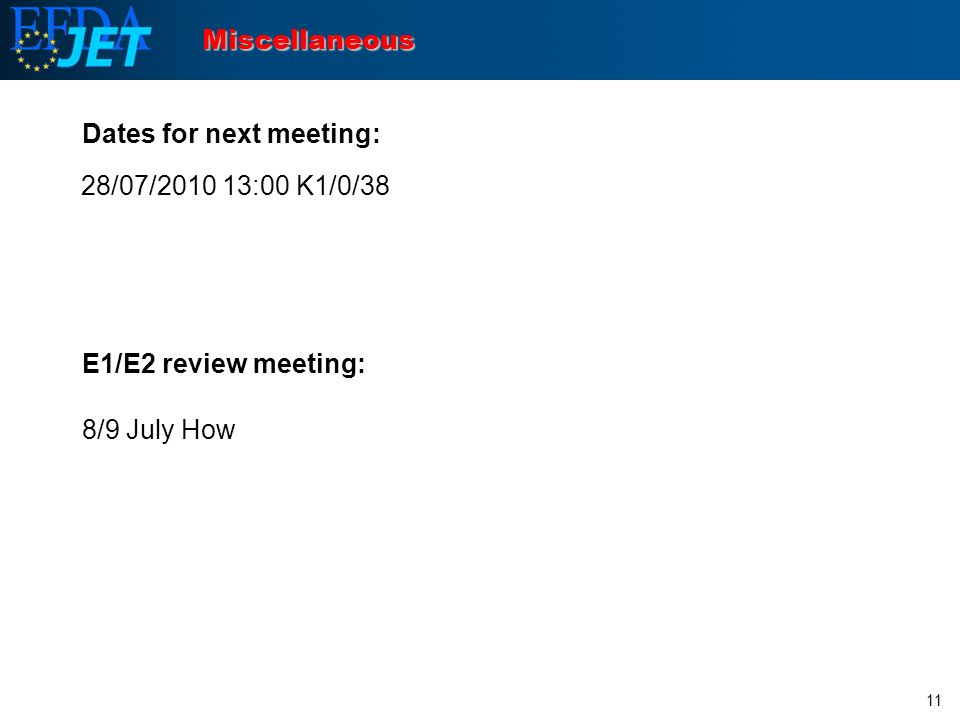 11 Miscellaneous Dates for next meeting: E1/E2 review meeting: 8/9 July How 28/07/2010 13:00 K1/0/38
