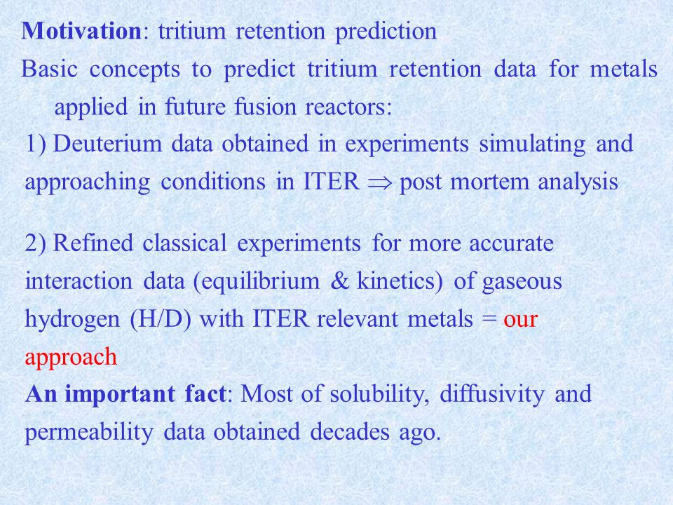 Motivation: tritium retention prediction Basic concepts to predict tritium retention data for metals applied in future fusion reactors: 1) Deuterium data obtained in experiments simulating and approaching conditions in ITER post mortem analysis 2) Refined classical experiments for more accurate interaction data (equilibrium & kinetics) of gaseous hydrogen (H/D) with ITER relevant metals = our approach An important fact: Most of solubility, diffusivity and permeability data obtained decades ago.