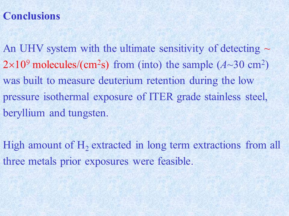 Conclusions An UHV system with the ultimate sensitivity of detecting ~ molecules/(cm 2 s) from (into) the sample (A~30 cm 2 ) was built to measure deuterium retention during the low pressure isothermal exposure of ITER grade stainless steel, beryllium and tungsten.