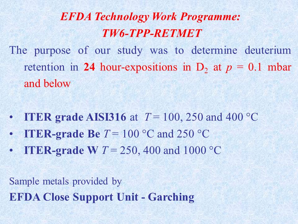 EFDA Technology Work Programme: TW6-TPP-RETMET The purpose of our study was to determine deuterium retention in 24 hour-expositions in D 2 at p = 0.1 mbar and below ITER grade AISI316 at T = 100, 250 and 400 °C ITER-grade Be T = 100 °C and 250 °C ITER-grade W T = 250, 400 and 1000 °C Sample metals provided by EFDA Close Support Unit - Garching
