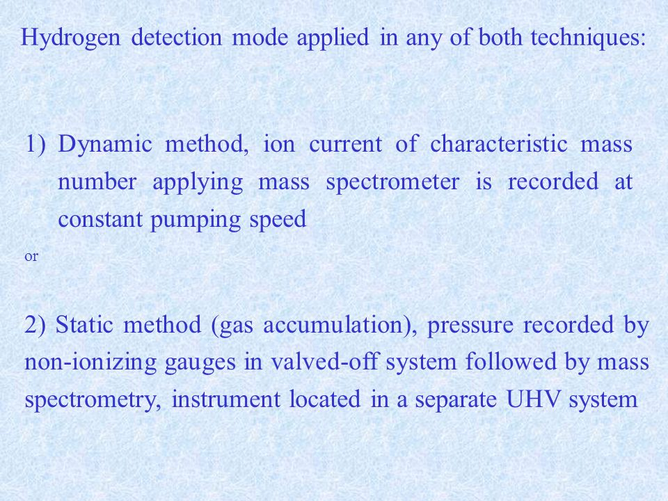 Hydrogen detection mode applied in any of both techniques: 1)Dynamic method, ion current of characteristic mass number applying mass spectrometer is recorded at constant pumping speed or 2) Static method (gas accumulation), pressure recorded by non-ionizing gauges in valved-off system followed by mass spectrometry, instrument located in a separate UHV system