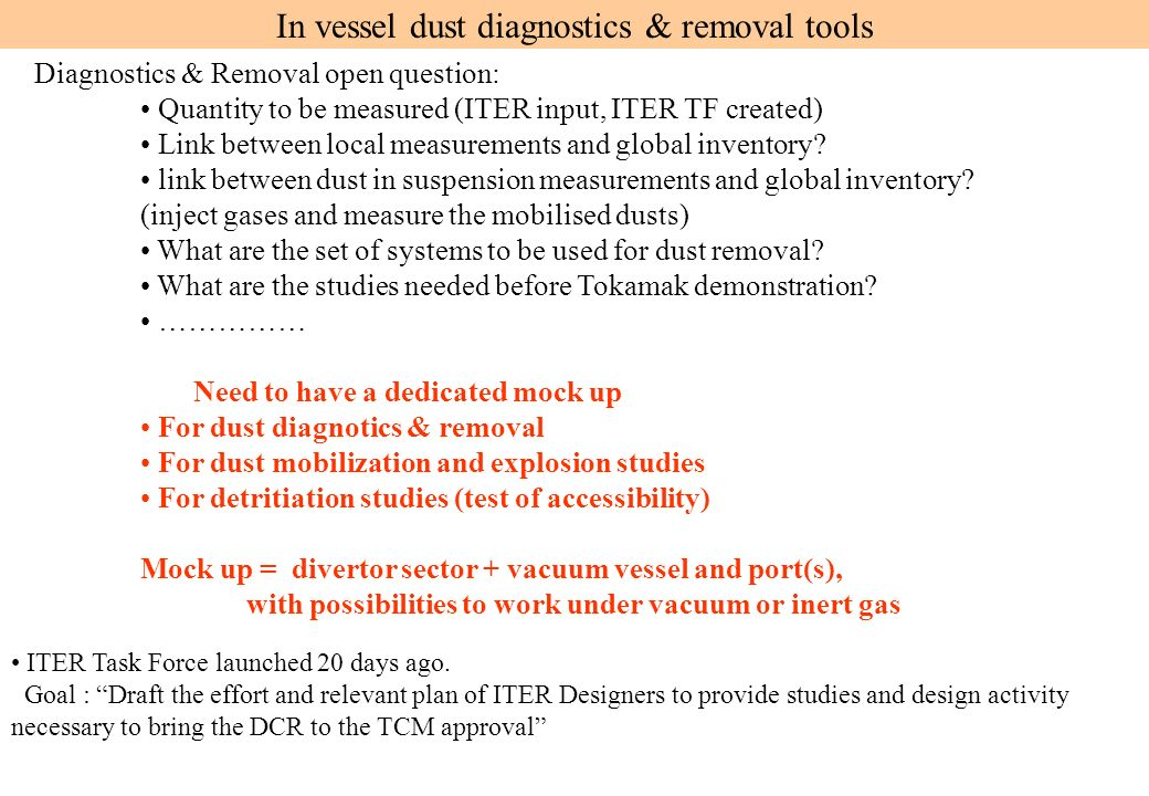 In vessel dust diagnostics & removal tools Diagnostics & Removal open question: Quantity to be measured (ITER input, ITER TF created) Link between local measurements and global inventory.