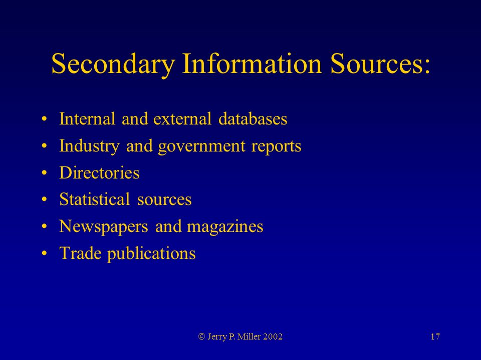 17 Jerry P. Miller 2002 Secondary Information Sources: Internal and external databases Industry and government reports Directories Statistical sources
