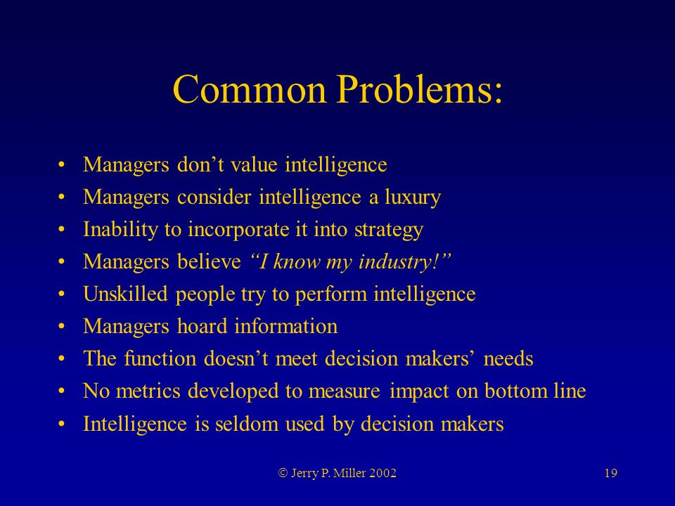 19 Jerry P. Miller 2002 Common Problems: Managers dont value intelligence Managers consider intelligence a luxury Inability to incorporate it into str