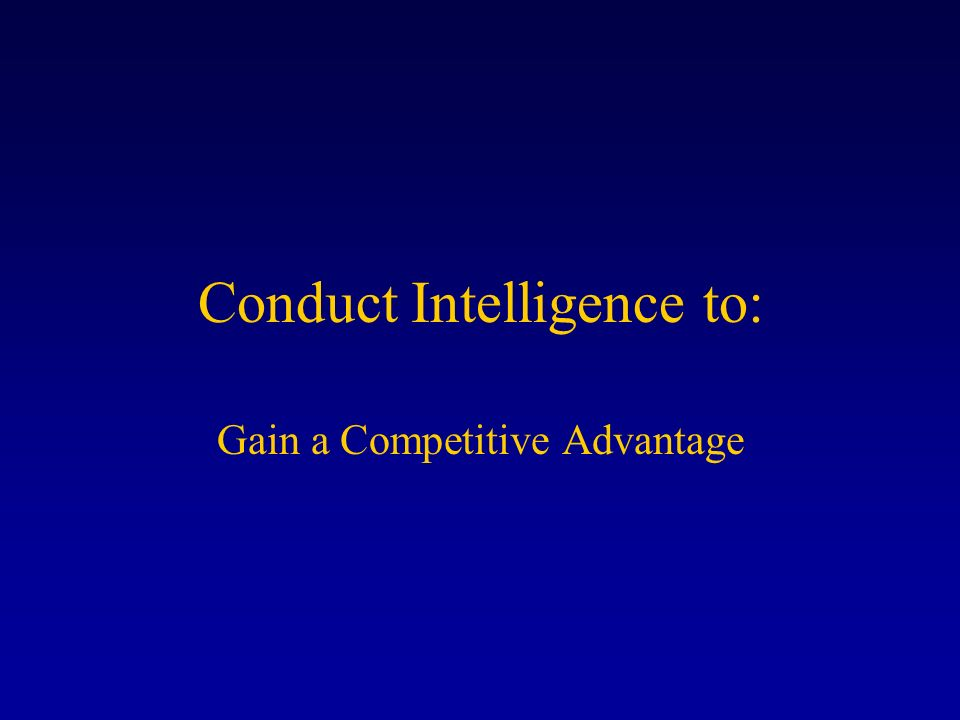 Conduct Intelligence to: Gain a Competitive Advantage