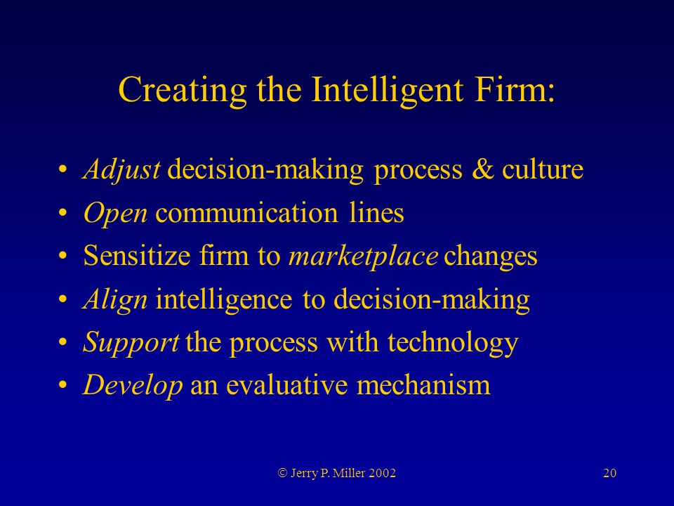 20 Jerry P. Miller 2002 Creating the Intelligent Firm: Adjust decision-making process & culture Open communication lines Sensitize firm to marketplace