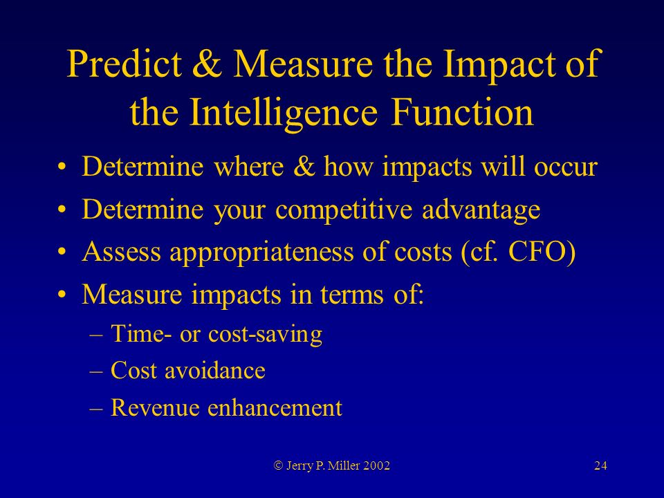 24 Jerry P. Miller 2002 Predict & Measure the Impact of the Intelligence Function Determine where & how impacts will occur Determine your competitive