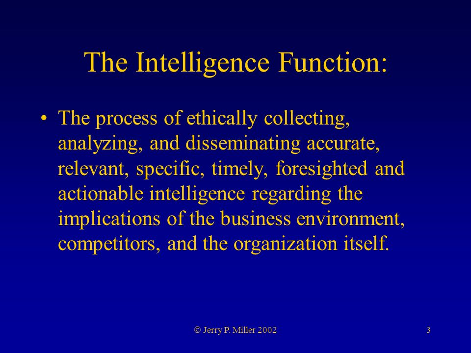 3 Jerry P. Miller 2002 The Intelligence Function: The process of ethically collecting, analyzing, and disseminating accurate, relevant, specific, time