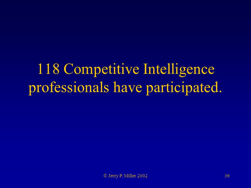 36 Jerry P. Miller 2002 118 Competitive Intelligence professionals have participated.