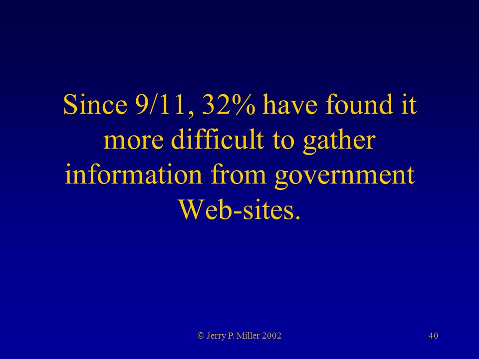 40 Jerry P. Miller 2002 Since 9/11, 32% have found it more difficult to gather information from government Web-sites.