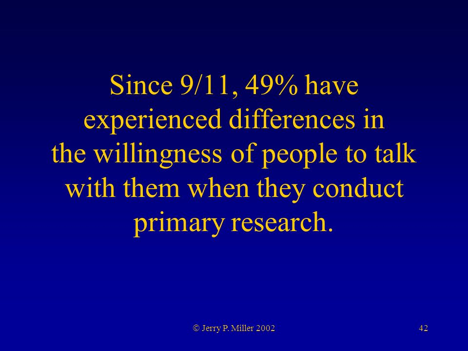 42 Jerry P. Miller 2002 Since 9/11, 49% have experienced differences in the willingness of people to talk with them when they conduct primary research