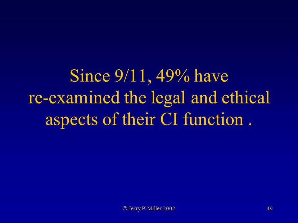 49 Jerry P. Miller 2002 Since 9/11, 49% have re-examined the legal and ethical aspects of their CI function.