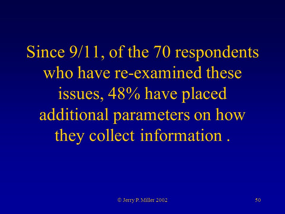 50 Jerry P. Miller 2002 Since 9/11, of the 70 respondents who have re-examined these issues, 48% have placed additional parameters on how they collect