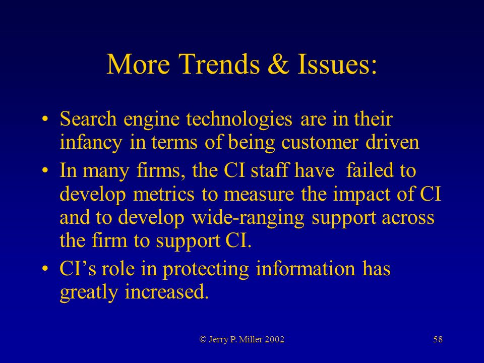 58 Jerry P. Miller 2002 More Trends & Issues: Search engine technologies are in their infancy in terms of being customer driven In many firms, the CI