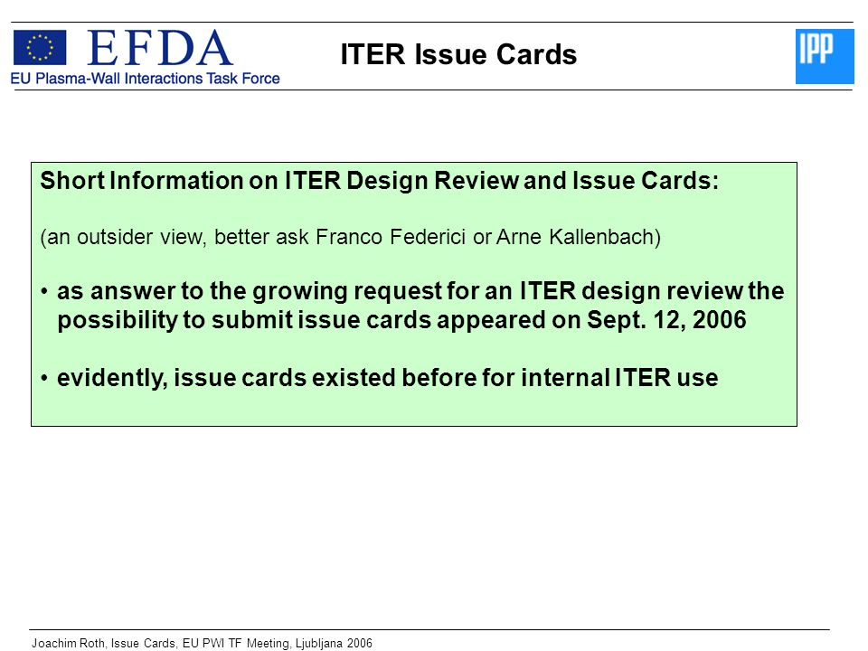ITER Issue Cards Joachim Roth, Issue Cards, EU PWI TF Meeting, Ljubljana 2006 Short Information on ITER Design Review and Issue Cards: (an outsider view, better ask Franco Federici or Arne Kallenbach) as answer to the growing request for an ITER design review the possibility to submit issue cards appeared on Sept.