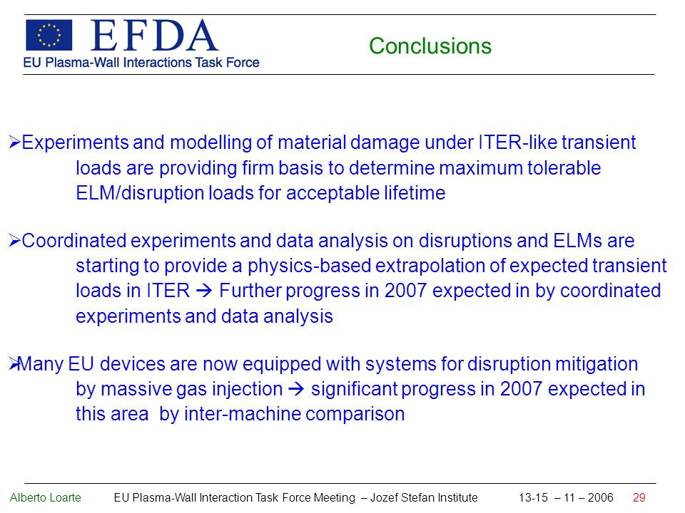 Alberto Loarte EU Plasma-Wall Interaction Task Force Meeting – Jozef Stefan Institute 13-15 – 11 – 2006 29 Conclusions Experiments and modelling of material damage under ITER-like transient loads are providing firm basis to determine maximum tolerable ELM/disruption loads for acceptable lifetime Coordinated experiments and data analysis on disruptions and ELMs are starting to provide a physics-based extrapolation of expected transient loads in ITER Further progress in 2007 expected in by coordinated experiments and data analysis Many EU devices are now equipped with systems for disruption mitigation by massive gas injection significant progress in 2007 expected in this area by inter-machine comparison