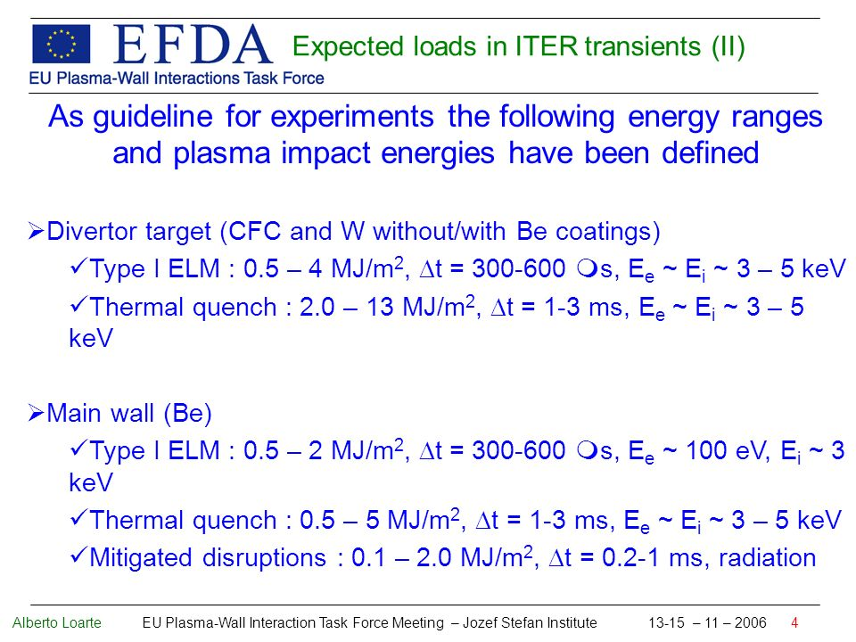 Alberto Loarte EU Plasma-Wall Interaction Task Force Meeting – Jozef Stefan Institute 13-15 – 11 – 2006 4 As guideline for experiments the following energy ranges and plasma impact energies have been defined Divertor target (CFC and W without/with Be coatings) Type I ELM : 0.5 – 4 MJ/m 2, t = 300-600 s, E e ~ E i ~ 3 – 5 keV Thermal quench : 2.0 – 13 MJ/m 2, t = 1-3 ms, E e ~ E i ~ 3 – 5 keV Main wall (Be) Type I ELM : 0.5 – 2 MJ/m 2, t = 300-600 s, E e ~ 100 eV, E i ~ 3 keV Thermal quench : 0.5 – 5 MJ/m 2, t = 1-3 ms, E e ~ E i ~ 3 – 5 keV Mitigated disruptions : 0.1 – 2.0 MJ/m 2, t = 0.2-1 ms, radiation Expected loads in ITER transients (II)