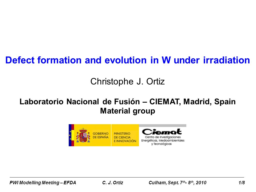 PWI Modelling Meeting – EFDA C. J. OrtizCulham, Sept. 7 th - 8 th, 2010 1/8 Defect formation and evolution in W under irradiation Christophe J. Ortiz