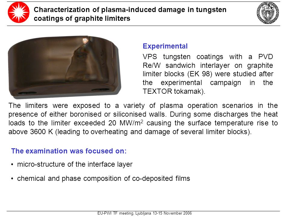 EU-PWI TF meeting, Ljubljana 13-15 November 2006 Characterization of plasma-induced damage in tungsten coatings of graphite limiters Experimental VPS tungsten coatings with a PVD Re/W sandwich interlayer on graphite limiter blocks (EK 98) were studied after the experimental campaign in the TEXTOR tokamak).