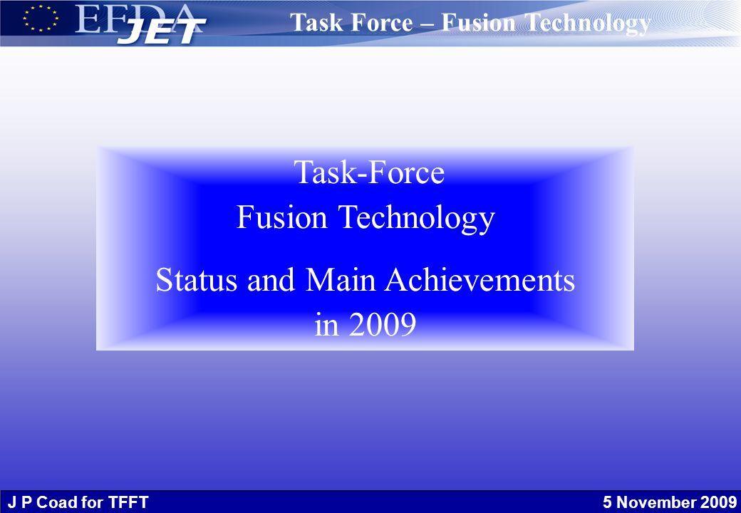 J P Coad for TFFT 5 November 2009 Task-Force Fusion Technology Status and Main Achievements in 2009 Task Force – Fusion Technology