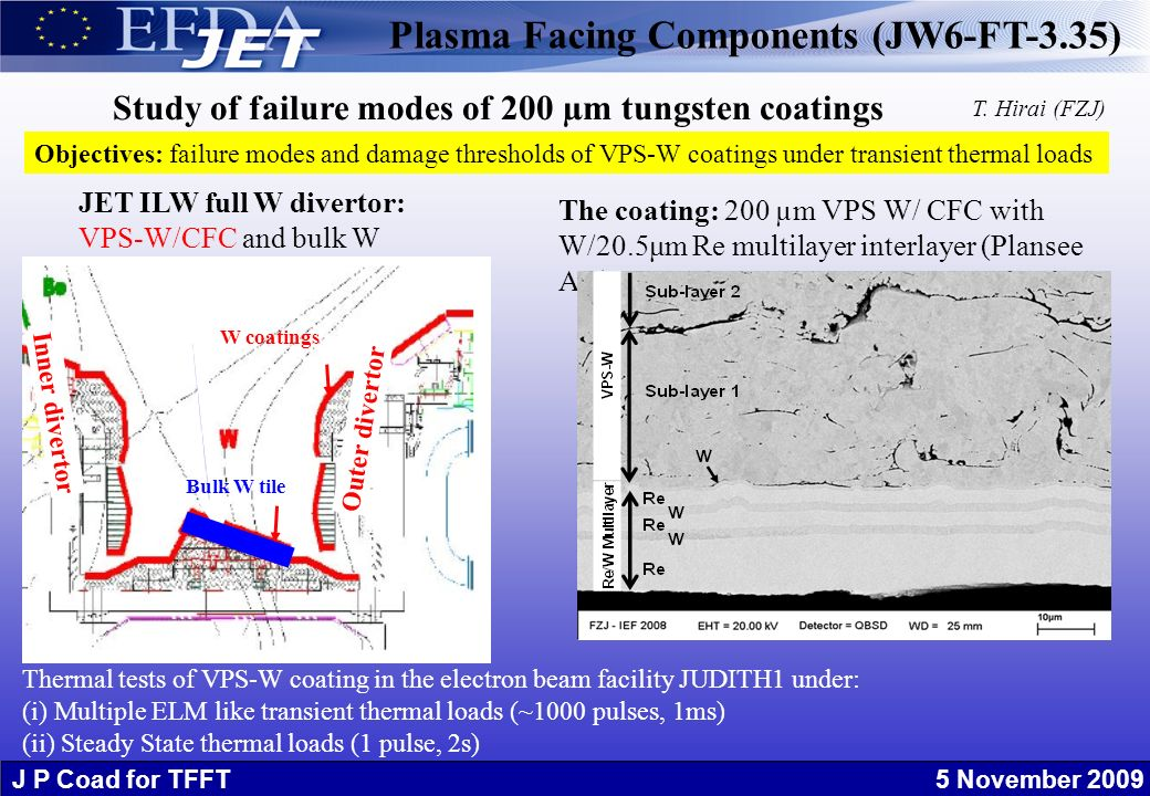 J P Coad for TFFT 5 November 2009 Study of failure modes of 200 µm tungsten coatings The coating: 200 µm VPS W/ CFC with W/20.5μm Re multilayer interlayer (Plansee AG) Thermal tests of VPS-W coating in the electron beam facility JUDITH1 under: (i) Multiple ELM like transient thermal loads (~1000 pulses, 1ms) (ii) Steady State thermal loads (1 pulse, 2s) Bulk W tile W coatings Inner divertor Outer divertor JET ILW full W divertor: VPS-W/CFC and bulk W Objectives: failure modes and damage thresholds of VPS-W coatings under transient thermal loads Plasma Facing Components (JW6-FT-3.35) T.