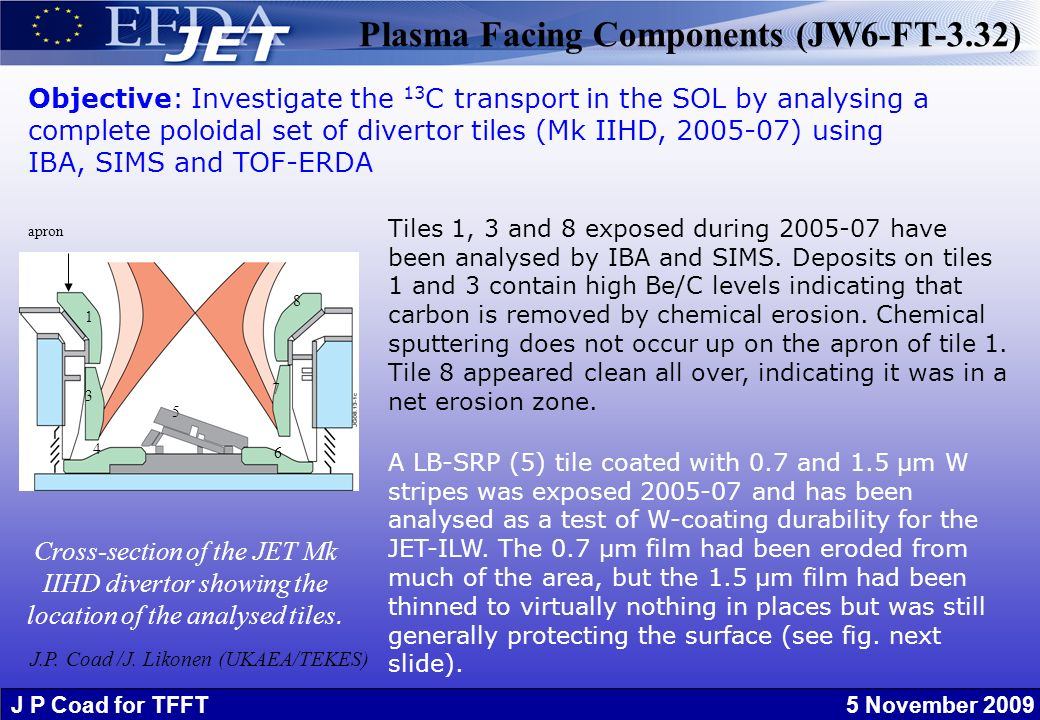 J P Coad for TFFT 5 November 2009 Plasma Facing Components (JW6-FT-3.32) Objective: Investigate the 13 C transport in the SOL by analysing a complete poloidal set of divertor tiles (Mk IIHD, 2005-07) using IBA, SIMS and TOF-ERDA Tiles 1, 3 and 8 exposed during 2005-07 have been analysed by IBA and SIMS.