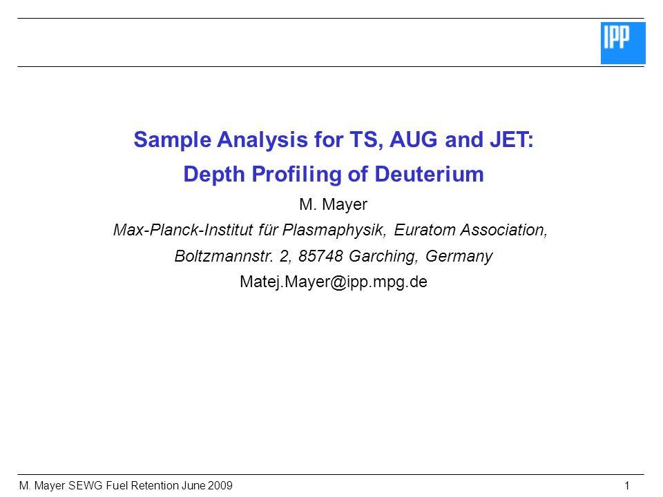 M. Mayer SEWG Fuel Retention June 20091 Sample Analysis for TS, AUG and JET: Depth Profiling of Deuterium M. Mayer Max-Planck-Institut für Plasmaphysi