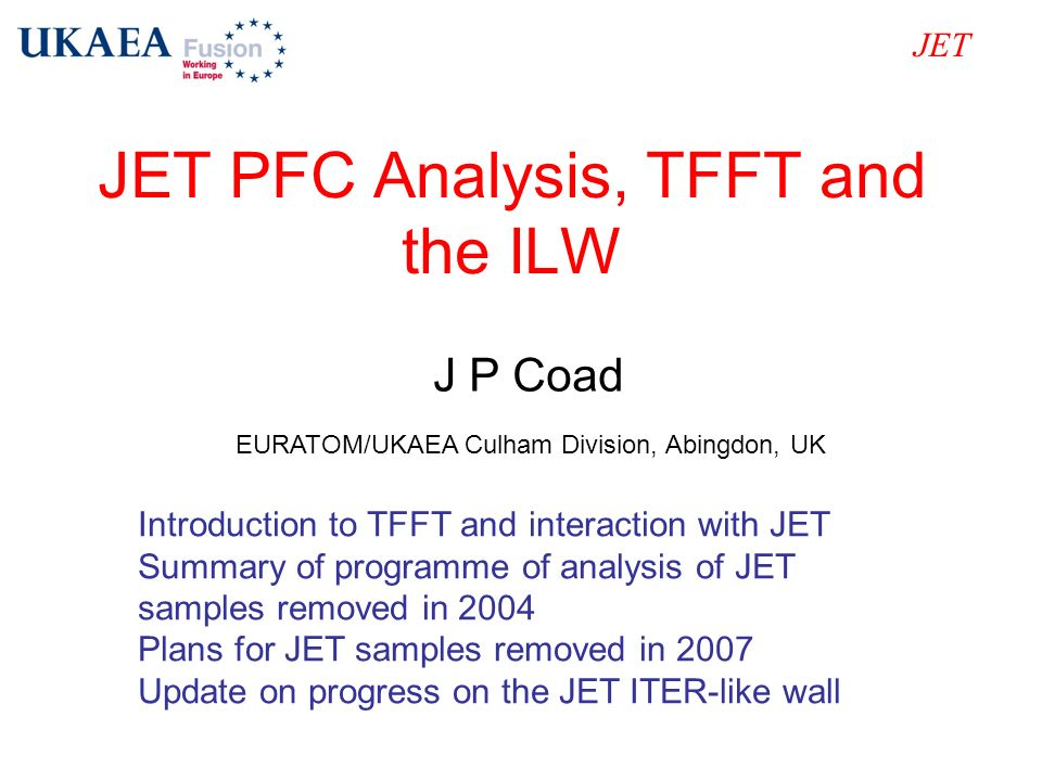 JET PFC Analysis, TFFT and the ILW JET J P Coad EURATOM/UKAEA Culham Division, Abingdon, UK Introduction to TFFT and interaction with JET Summary of p