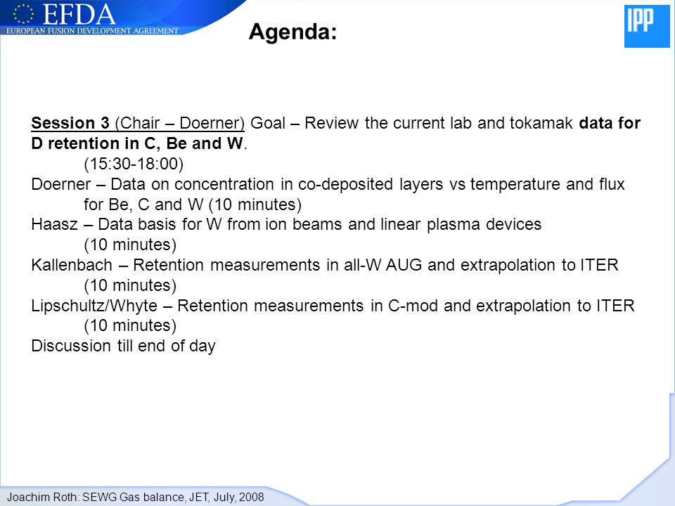 Joachim Roth: SEWG Gas balance, JET, July, 2008 Session 3 (Chair – Doerner) Goal – Review the current lab and tokamak data for D retention in C, Be and W.