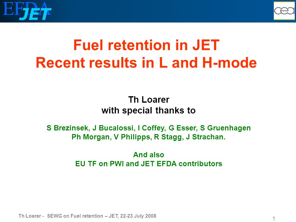 Th Loarer - SEWG on Fuel retention – JET, 22-23 July 2008 1 Th Loarer with special thanks to S Brezinsek, J Bucalossi, I Coffey, G Esser, S Gruenhagen Ph Morgan, V Philipps, R Stagg, J Strachan.