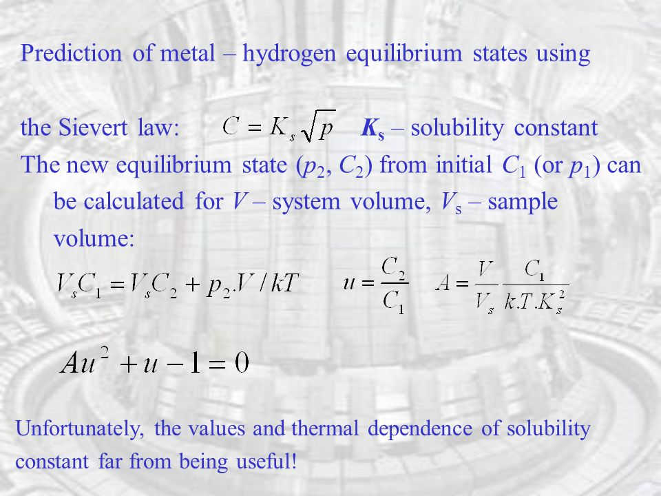 Prediction of metal – hydrogen equilibrium states using the Sievert law: K s – solubility constant The new equilibrium state (p 2, C 2 ) from initial C 1 (or p 1 ) can be calculated for V – system volume, V s – sample volume: Unfortunately, the values and thermal dependence of solubility constant far from being useful!
