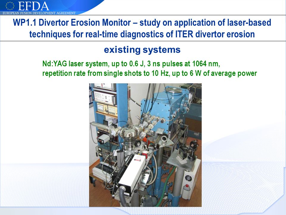 existing systems Nd:YAG laser system, up to 0.6 J, 3 ns pulses at 1064 nm, repetition rate from single shots to 10 Hz, up to 6 W of average power WP1.1 Divertor Erosion Monitor – study on application of laser-based techniques for real-time diagnostics of ITER divertor erosion