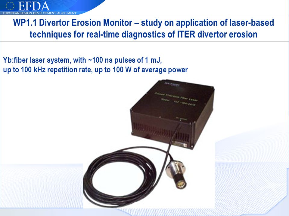 Yb:fiber laser system, with ~100 ns pulses of 1 mJ, up to 100 kHz repetition rate, up to 100 W of average power WP1.1 Divertor Erosion Monitor – study on application of laser-based techniques for real-time diagnostics of ITER divertor erosion