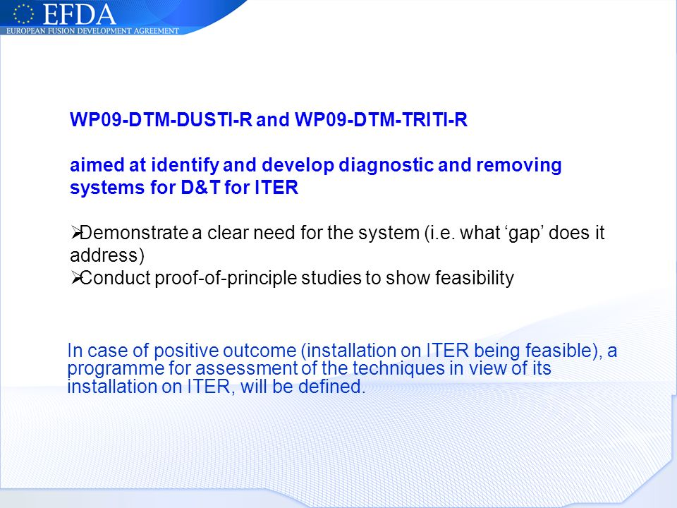 WP09-DTM-DUSTI-R and WP09-DTM-TRITI-R aimed at identify and develop diagnostic and removing systems for D&T for ITER Demonstrate a clear need for the