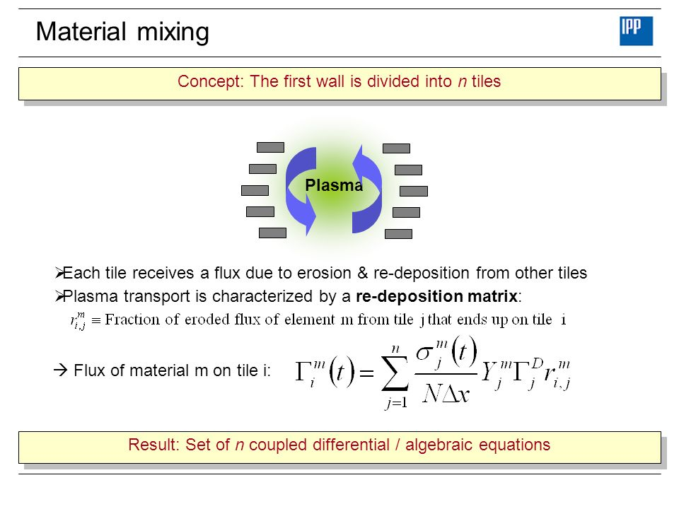 Material mixing Plasma Each tile receives a flux due to erosion & re-deposition from other tiles Plasma transport is characterized by a re-deposition matrix: Flux of material m on tile i: Result: Set of n coupled differential / algebraic equations Concept: The first wall is divided into n tiles
