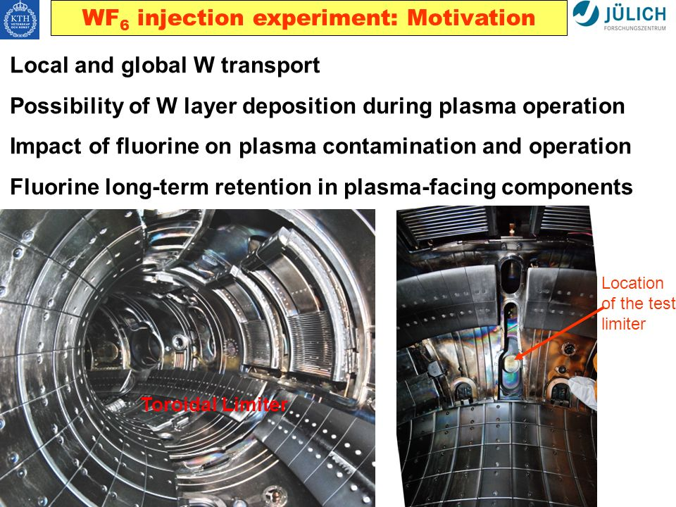 WF 6 injection experiment: Motivation Local and global W transport Possibility of W layer deposition during plasma operation Impact of fluorine on plasma contamination and operation Fluorine long-term retention in plasma-facing components Toroidal Limiter Location of the test limiter