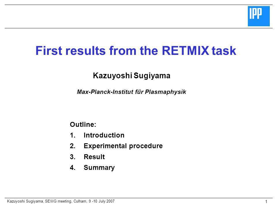 Kazuyoshi Sugiyama, SEWG meeting, Culham, 9 -10 July 2007 1 Outline: 1.Introduction 2.Experimental procedure 3.Result 4.Summary Kazuyoshi Sugiyama First results from the RETMIX task Max-Planck-Institut für Plasmaphysik