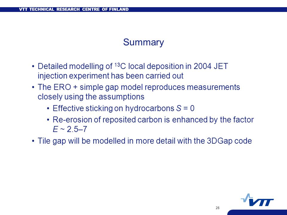 VTT TECHNICAL RESEARCH CENTRE OF FINLAND 26 Summary Detailed modelling of 13 C local deposition in 2004 JET injection experiment has been carried out