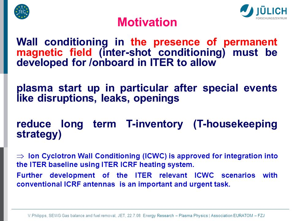 V.Philipps, SEWG Gas balance and fuel removal, JET, 22.7.08 Energy Research – Plasma Physics | Association EURATOM – FZJ Motivation Wall conditioning in the presence of permanent magnetic field (inter-shot conditioning) must be developed for /onboard in ITER to allow plasma start up in particular after special events like disruptions, leaks, openings reduce long term T-inventory (T-housekeeping strategy) Ion Cyclotron Wall Conditioning (ICWC) is approved for integration into the ITER baseline using ITER ICRF heating system.
