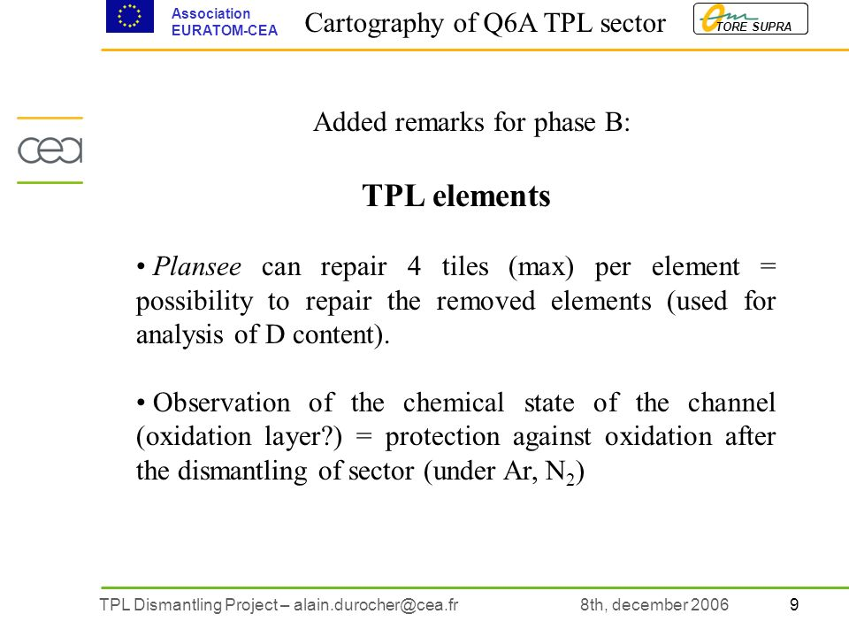 9TPL Dismantling Project – alain.durocher@cea.fr TORE SUPRA Association EURATOM-CEA 8th, december 2006 Added remarks for phase B: TPL elements Plansee can repair 4 tiles (max) per element = possibility to repair the removed elements (used for analysis of D content).