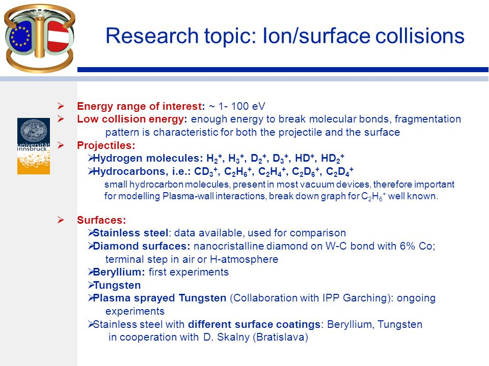 Research topic: Ion/surface collisions Energy range of interest: ~ eV Low collision energy: enough energy to break molecular bonds, fragmentation pattern is characteristic for both the projectile and the surface Projectiles: Hydrogen molecules: H 2 +, H 3 +, D 2 +, D 3 +, HD +, HD 2 + Hydrocarbons, i.e.: CD 3 +, C 2 H 6 +, C 2 H 4 +, C 2 D 6 +, C 2 D 4 + small hydrocarbon molecules, present in most vacuum devices, therefore important for modelling Plasma-wall interactions, break down graph for C 2 H 6 + well known.