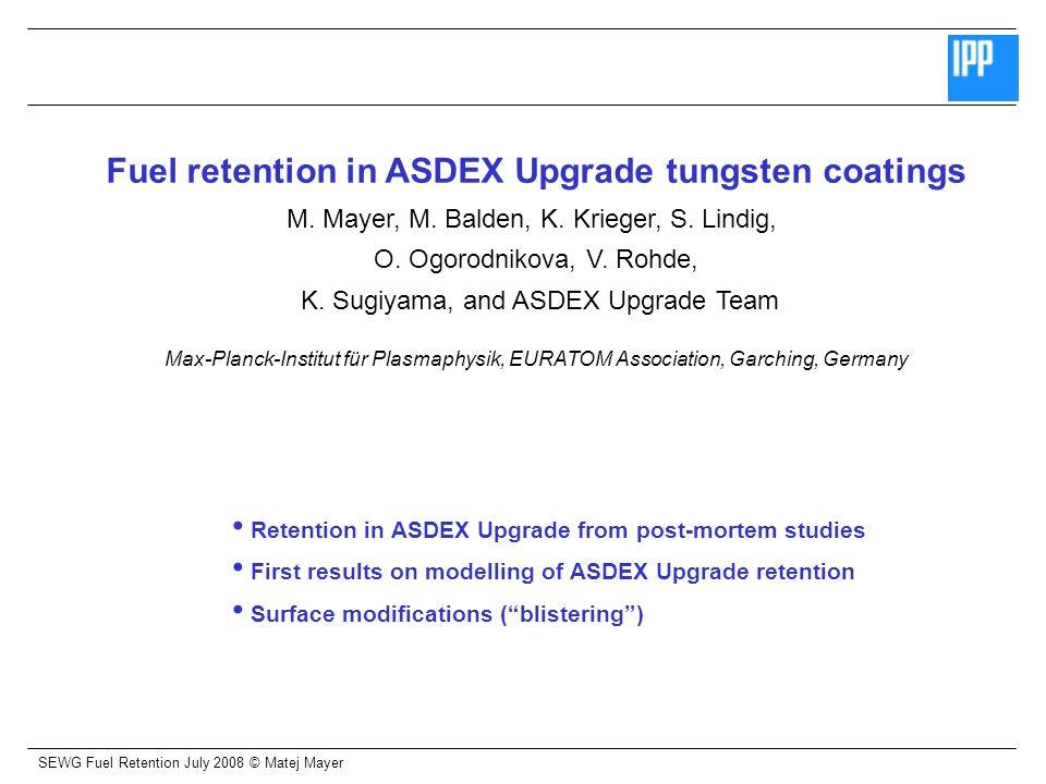 SEWG Fuel Retention July 2008 © Matej Mayer Fuel retention in ASDEX Upgrade tungsten coatings M. Mayer, M. Balden, K. Krieger, S. Lindig, O. Ogorodnik
