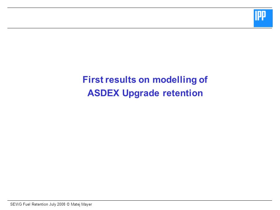 SEWG Fuel Retention July 2008 © Matej Mayer Summary Retention in ASDEX Upgrade: Decrease of trapped D in divertor by factor 5 – 10 from C-dominated to all-W machine D-inventory in all-W machine determined by deep diffusion into W at outer strike point Modelling of ASDEX Upgrade data: First modelling using experimental laboratory/AUG data and measured AUG fluxes Good agreement for outer divertor, further work needed for inner divertor Surface modifications: Blister-like structures observed in laboratory studies and AUG polycrystalline W No blister cap, not hollow (but often/always cavity/crack observed) These are no classical blisters.