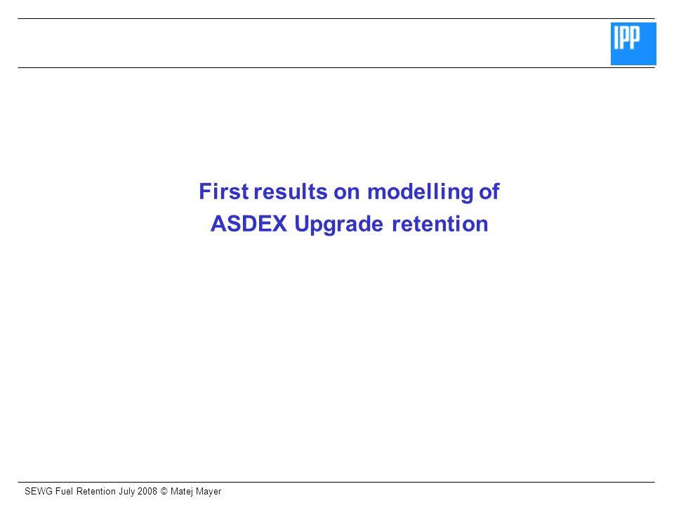 SEWG Fuel Retention July 2008 © Matej Mayer First results on modelling of ASDEX Upgrade retention